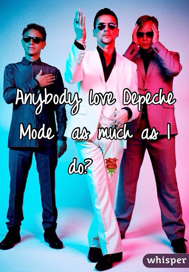 Anybody love Depeche Mode  as much as I do? 🌹