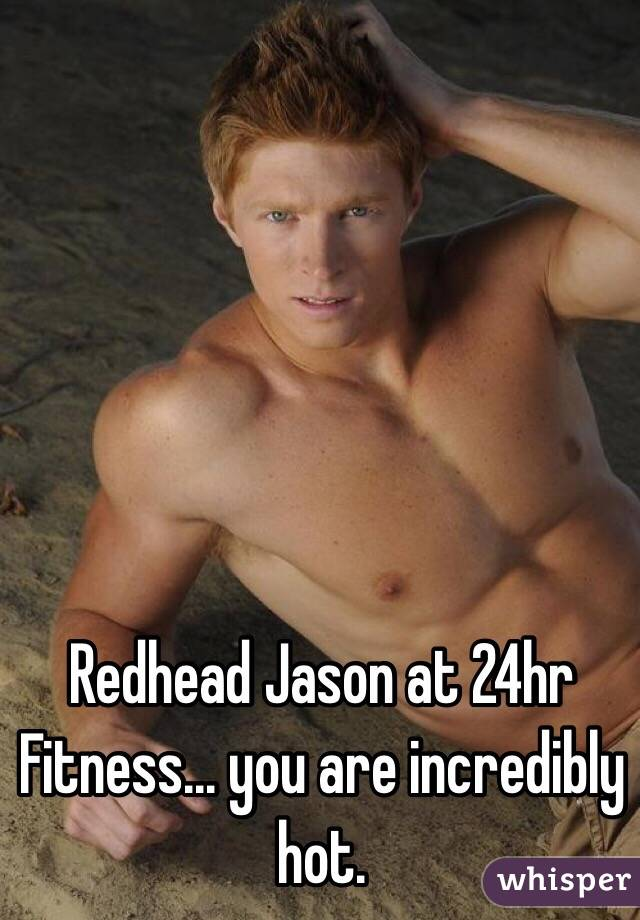 Redhead Jason at 24hr Fitness... you are incredibly hot.