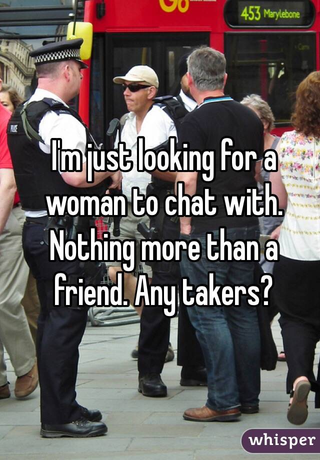 I'm just looking for a woman to chat with. Nothing more than a friend. Any takers?