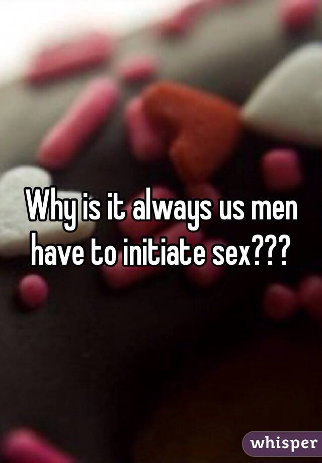 Why is it always us men have to initiate sex???