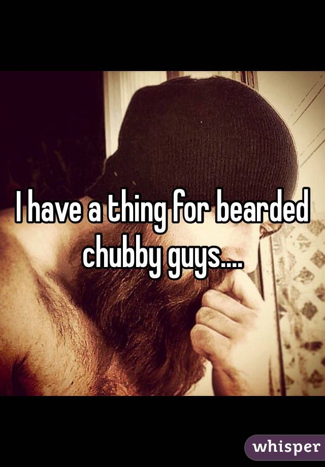 I have a thing for bearded chubby guys....