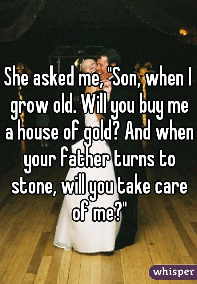 """She asked me, """"Son, when I grow old. Will you buy me a house of gold? And when your father turns to stone, will you take care of me?"""""""