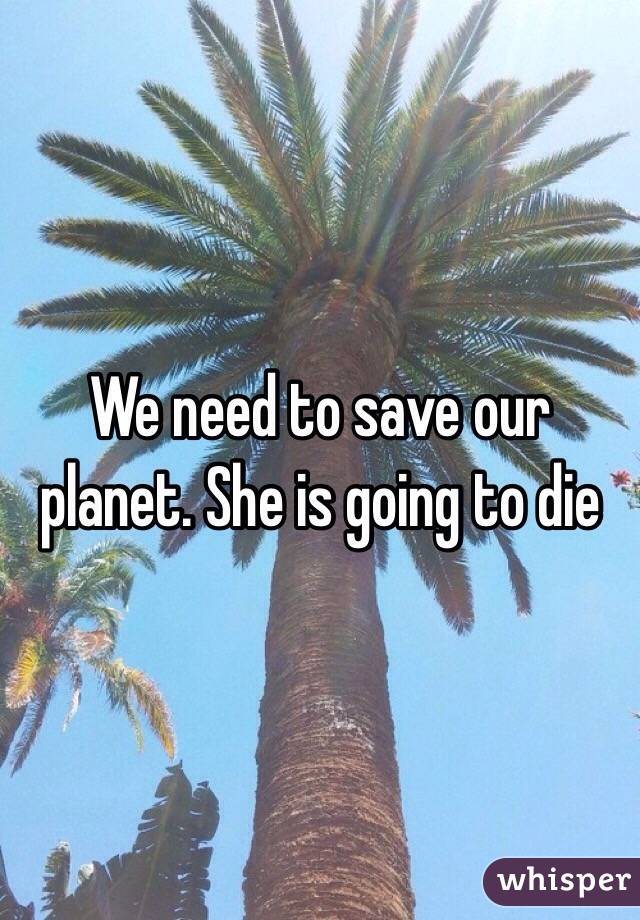 We need to save our planet. She is going to die