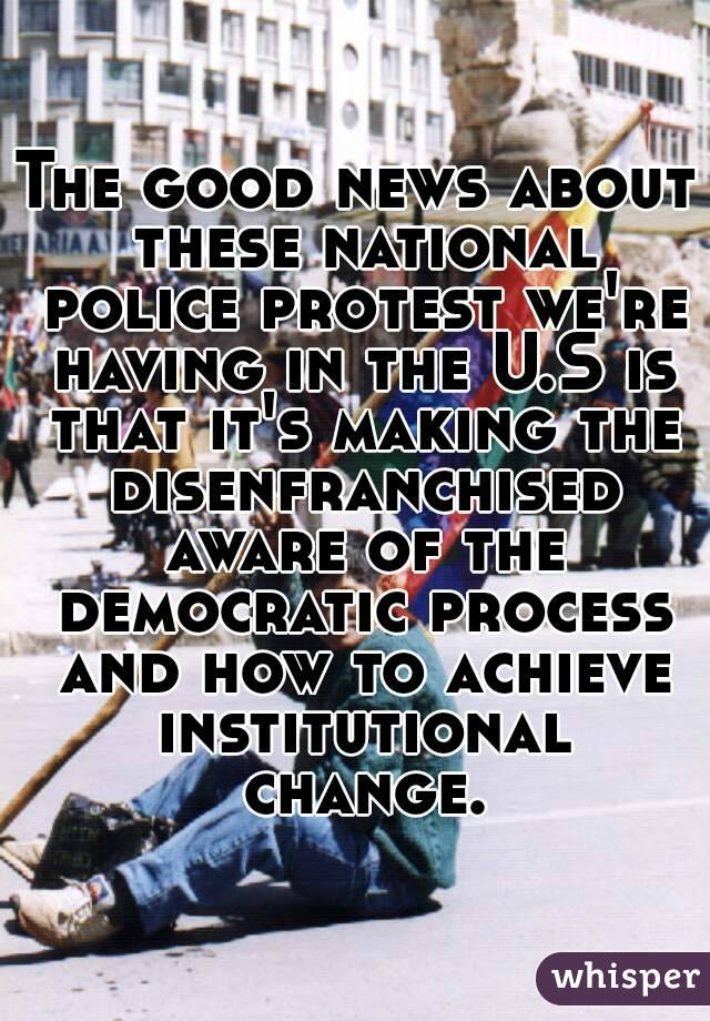 The good news about these national police protest we're having in the U.S is that it's making the disenfranchised aware of the democratic process and how to achieve institutional change.