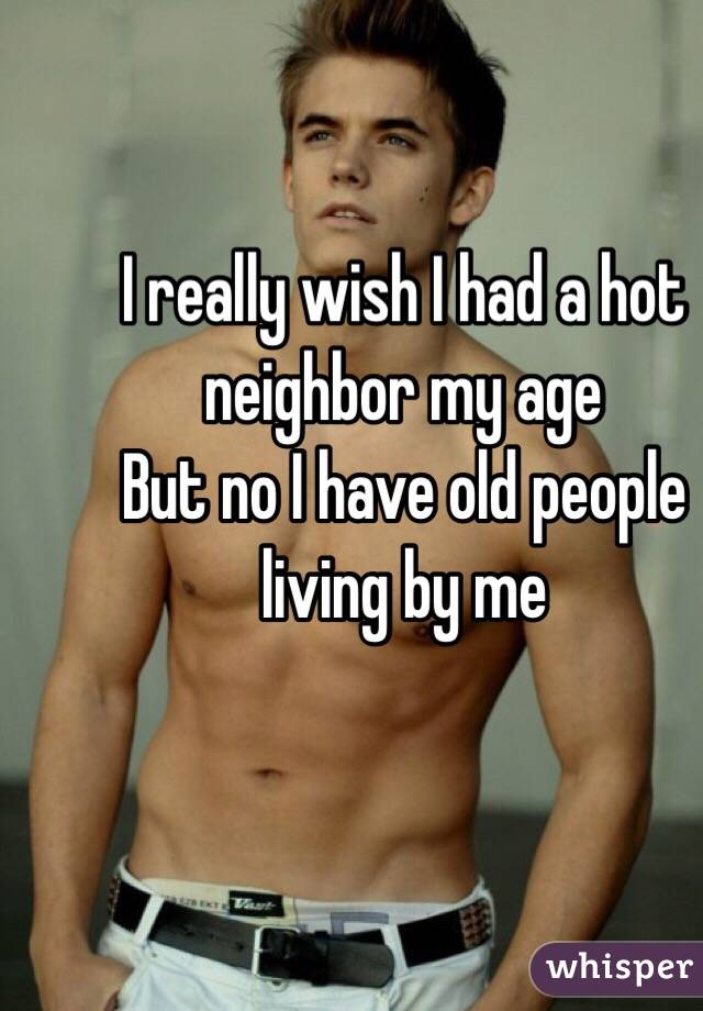 I really wish I had a hot neighbor my age  But no I have old people living by me