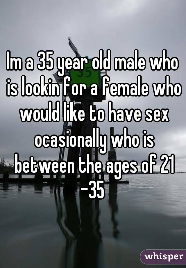 Im a 35 year old male who is lookin for a female who would like to have sex ocasionally who is between the ages of 21 -35
