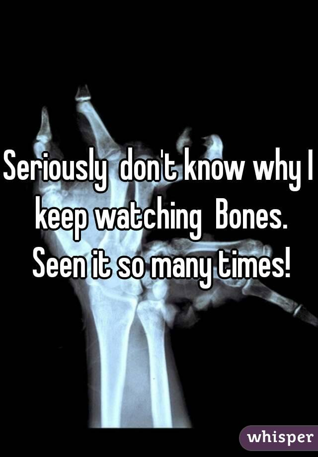 Seriously  don't know why I keep watching  Bones. Seen it so many times!