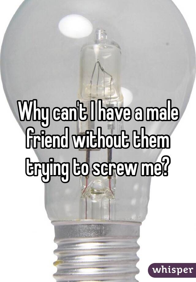 Why can't I have a male friend without them trying to screw me?