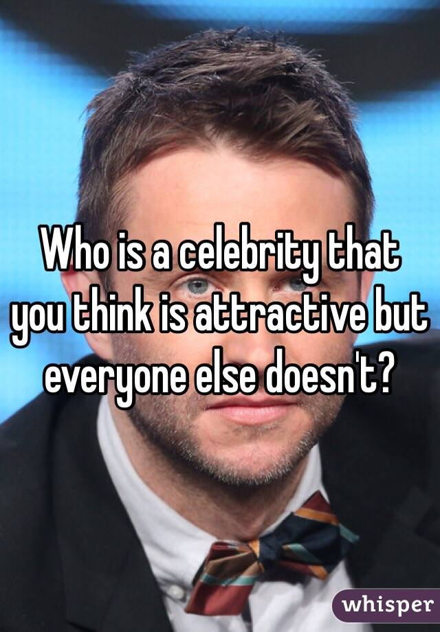 Who is a celebrity that you think is attractive but everyone else doesn't?
