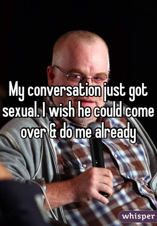 My conversation just got sexual. I wish he could come over & do me already