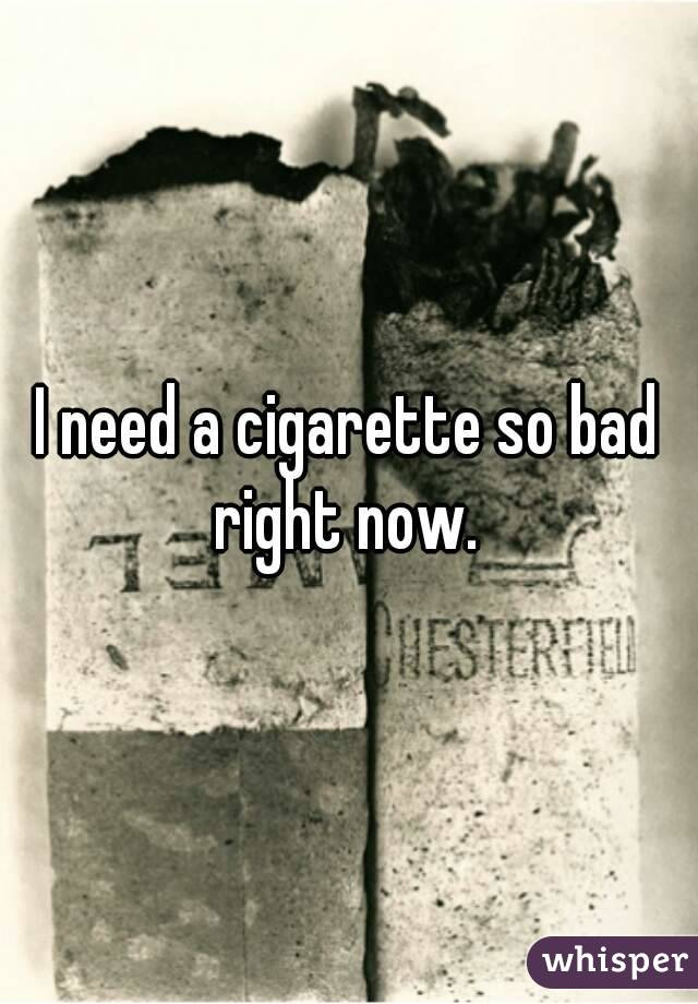 I need a cigarette so bad right now.