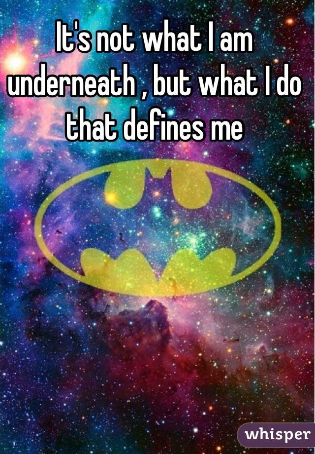 It's not what I am underneath , but what I do that defines me