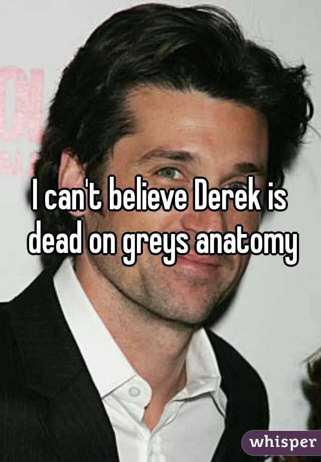 I can't believe Derek is dead on greys anatomy