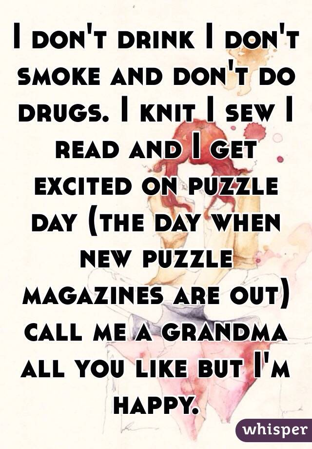 I don't drink I don't smoke and don't do drugs. I knit I sew I read and I get excited on puzzle day (the day when new puzzle magazines are out) call me a grandma all you like but I'm happy.
