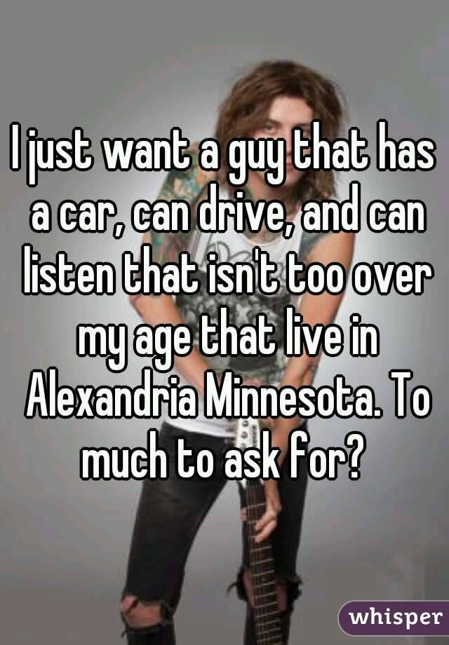 I just want a guy that has a car, can drive, and can listen that isn't too over my age that live in Alexandria Minnesota. To much to ask for?