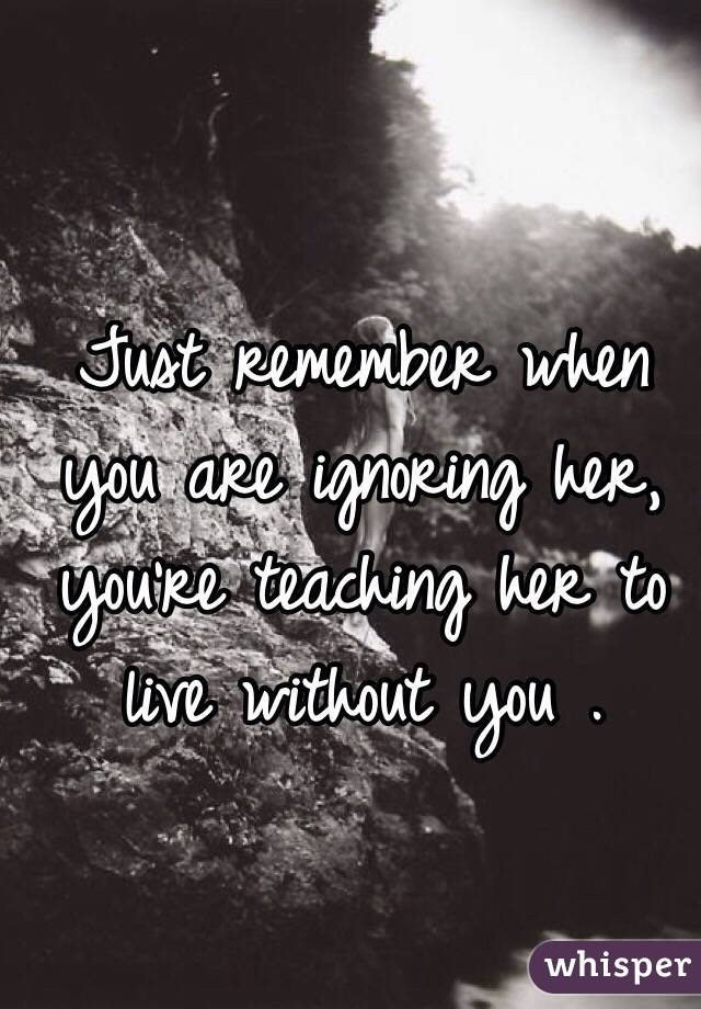Just remember when you are ignoring her, you're teaching her to live without you .