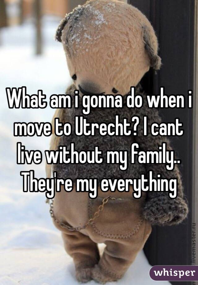 What am i gonna do when i move to Utrecht? I cant live without my family.. They're my everything