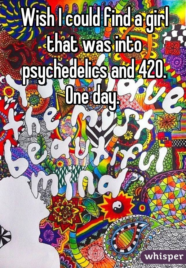 Wish I could find a girl that was into psychedelics and 420.  One day.
