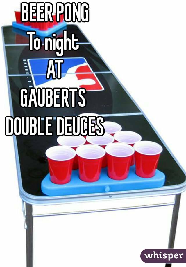 BEER PONG To night  AT GAUBERTS  DOUBLE DEUCES