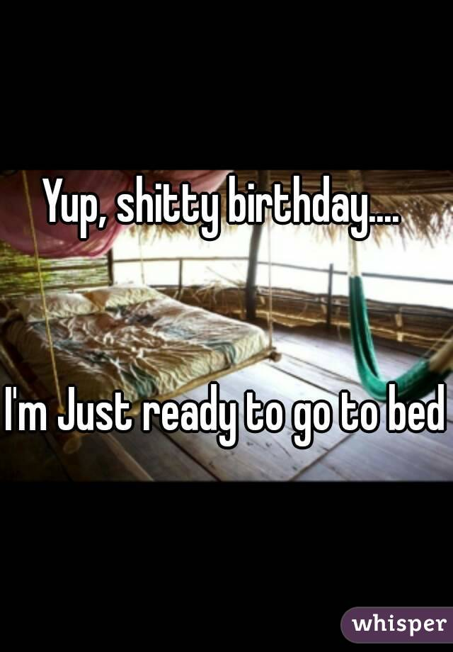 Yup, shitty birthday....    I'm Just ready to go to bed