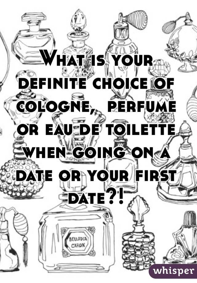 What is your definite choice of cologne,  perfume or eau de toilette when going on a date or your first date?!