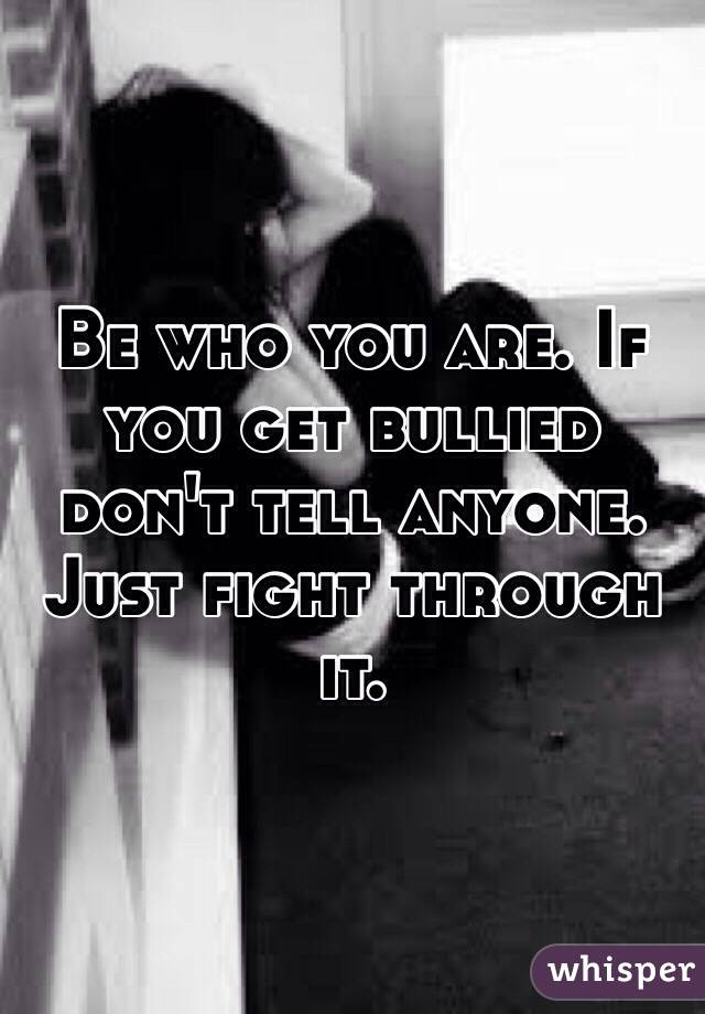 Be who you are. If you get bullied don't tell anyone. Just fight through it.