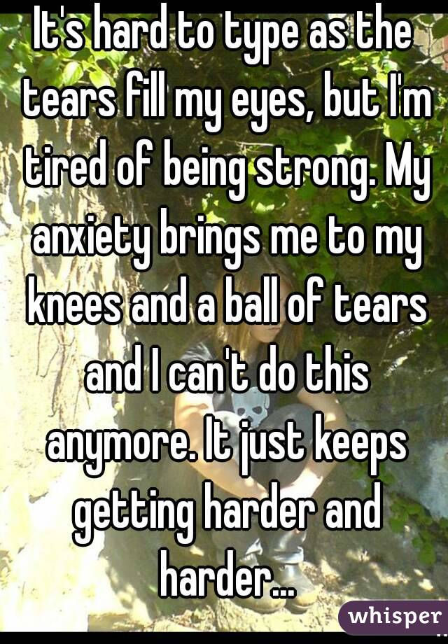 It's hard to type as the tears fill my eyes, but I'm tired of being strong. My anxiety brings me to my knees and a ball of tears and I can't do this anymore. It just keeps getting harder and harder...