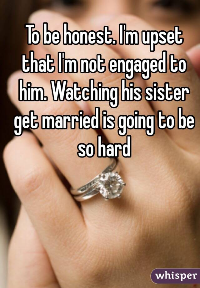 To be honest. I'm upset that I'm not engaged to him. Watching his sister get married is going to be so hard