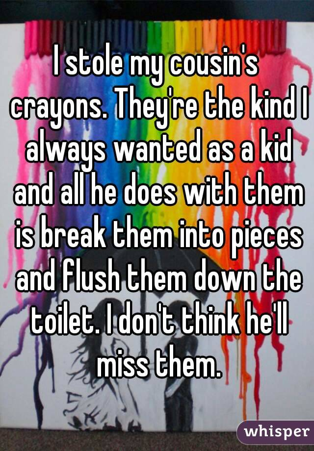 I stole my cousin's crayons. They're the kind I always wanted as a kid and all he does with them is break them into pieces and flush them down the toilet. I don't think he'll miss them.