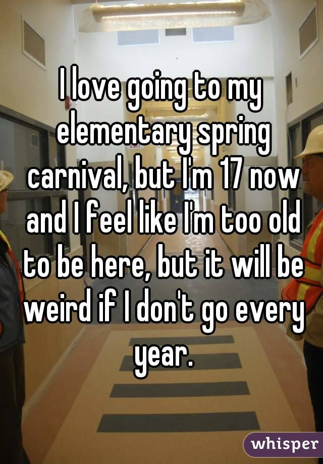 I love going to my elementary spring carnival, but I'm 17 now and I feel like I'm too old to be here, but it will be weird if I don't go every year.