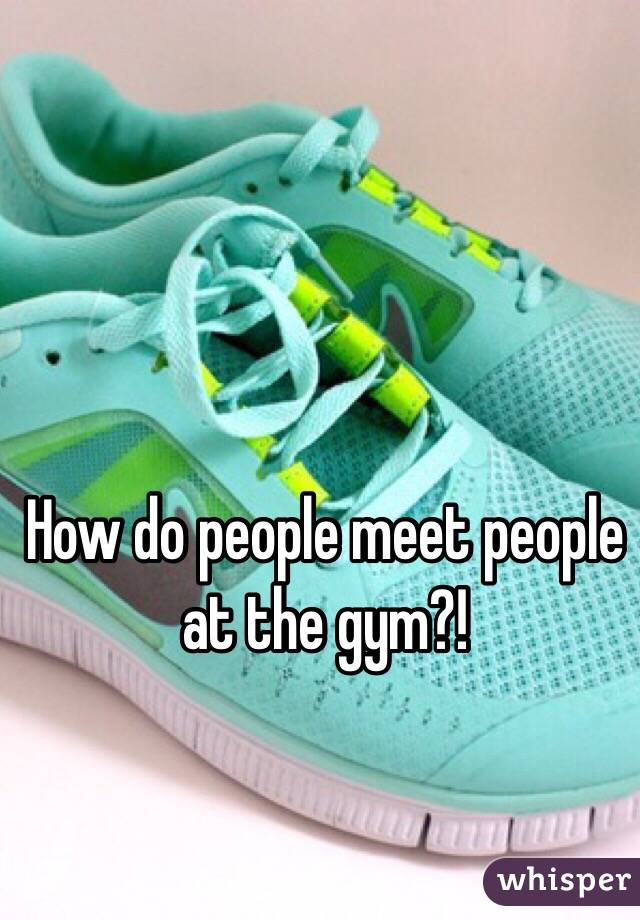 How do people meet people at the gym?!