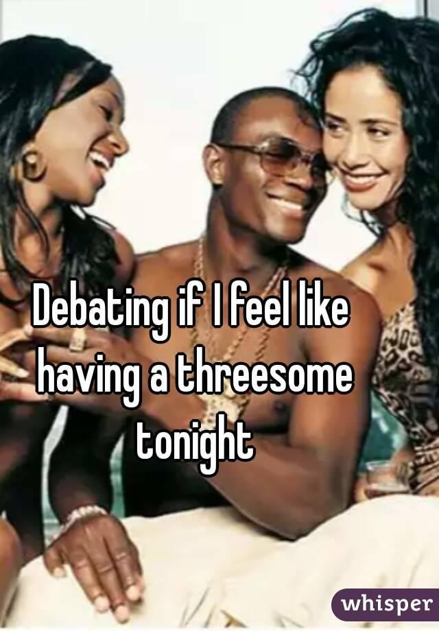 Debating if I feel like having a threesome tonight