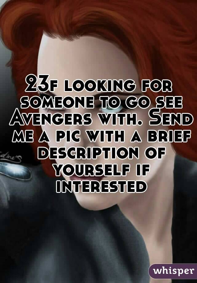23f looking for someone to go see Avengers with. Send me a pic with a brief description of yourself if interested