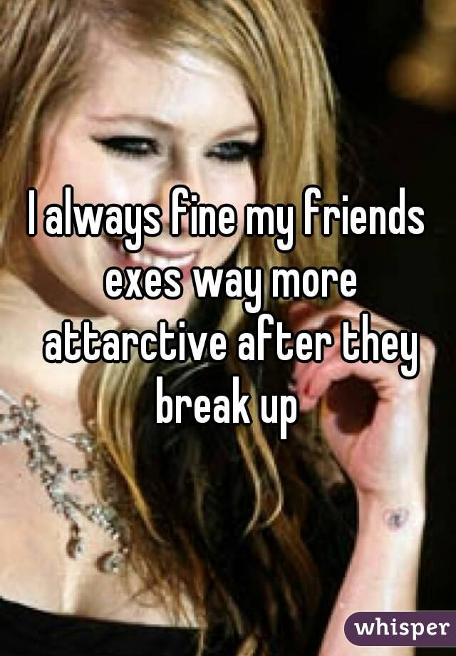 I always fine my friends exes way more attarctive after they break up