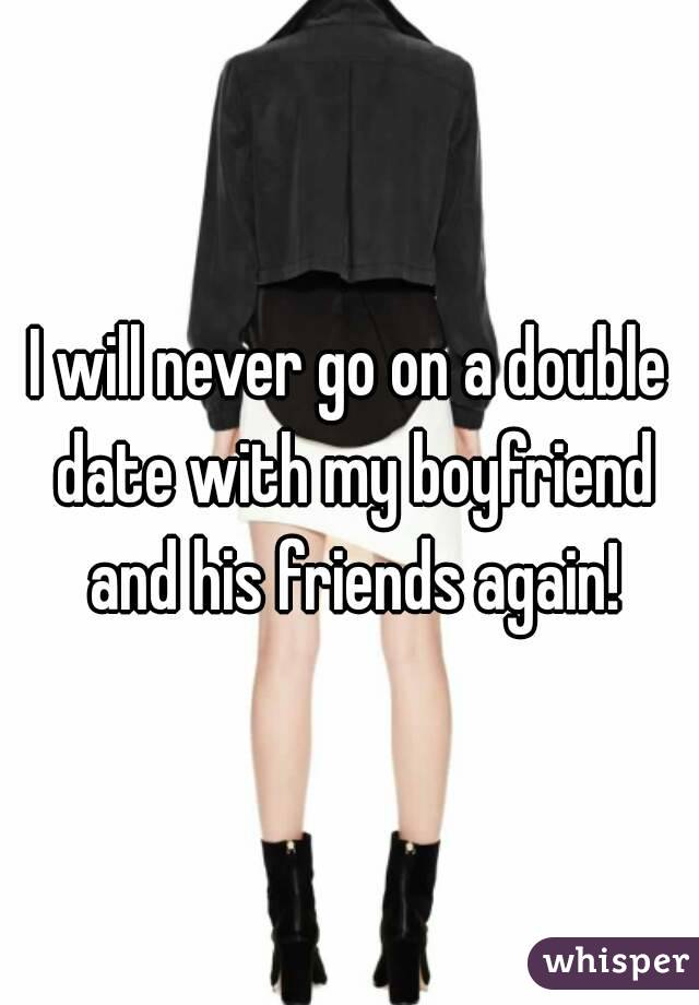 I will never go on a double date with my boyfriend and his friends again!