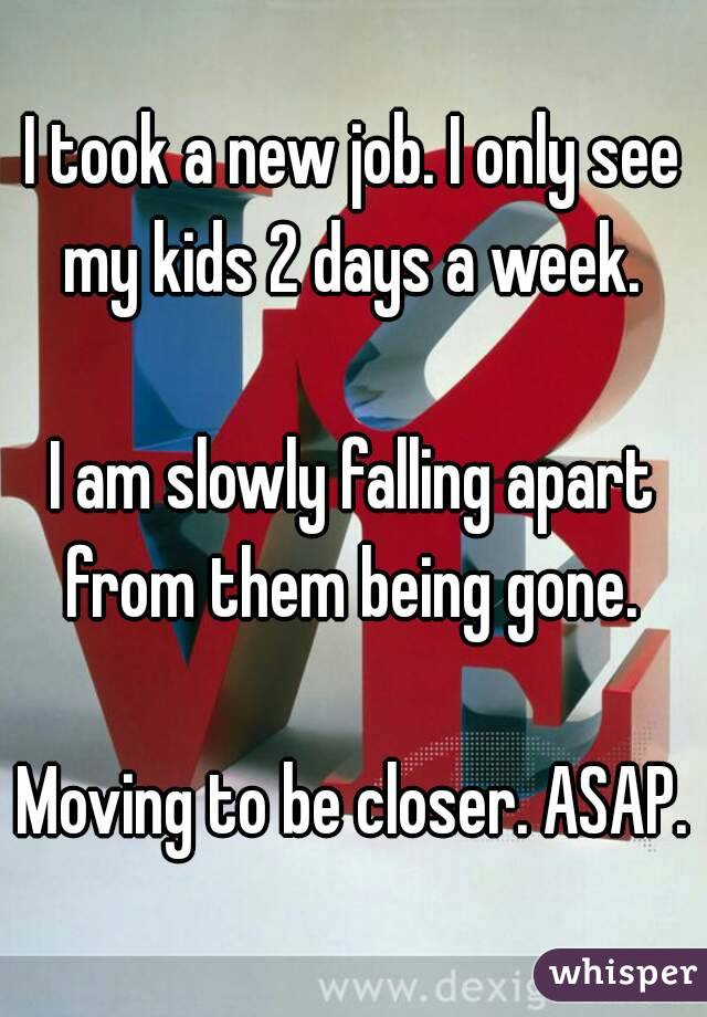 I took a new job. I only see my kids 2 days a week.   I am slowly falling apart from them being gone.   Moving to be closer. ASAP.