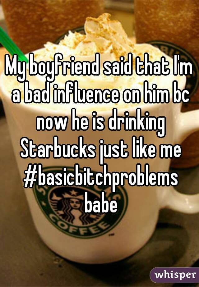 My boyfriend said that I'm a bad influence on him bc now he is drinking Starbucks just like me #basicbitchproblems babe