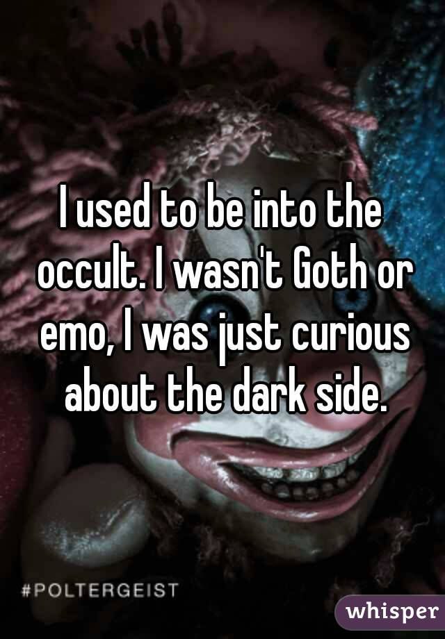 I used to be into the occult. I wasn't Goth or emo, I was just curious about the dark side.