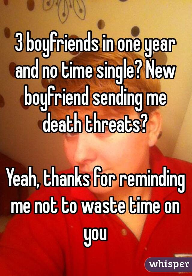 3 boyfriends in one year and no time single? New boyfriend sending me death threats?  Yeah, thanks for reminding me not to waste time on you