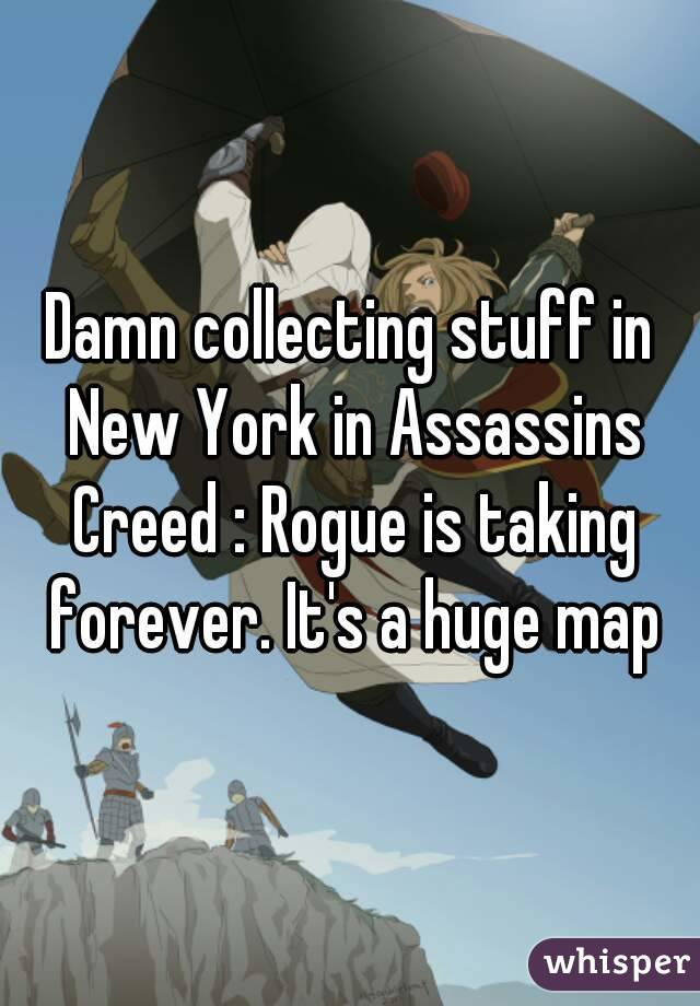 Damn collecting stuff in New York in Assassins Creed : Rogue is taking forever. It's a huge map