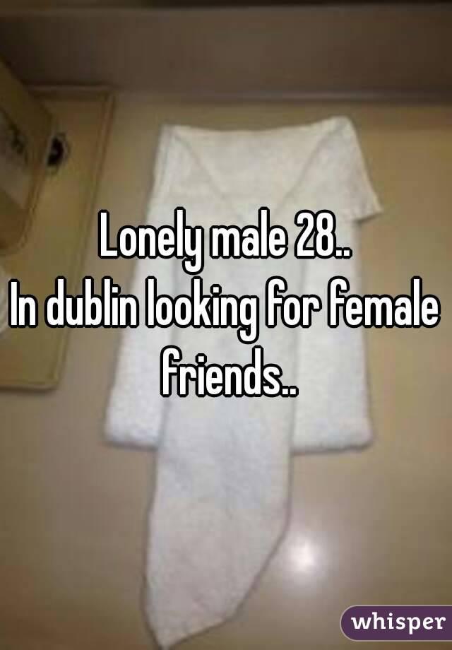 Lonely male 28.. In dublin looking for female friends..