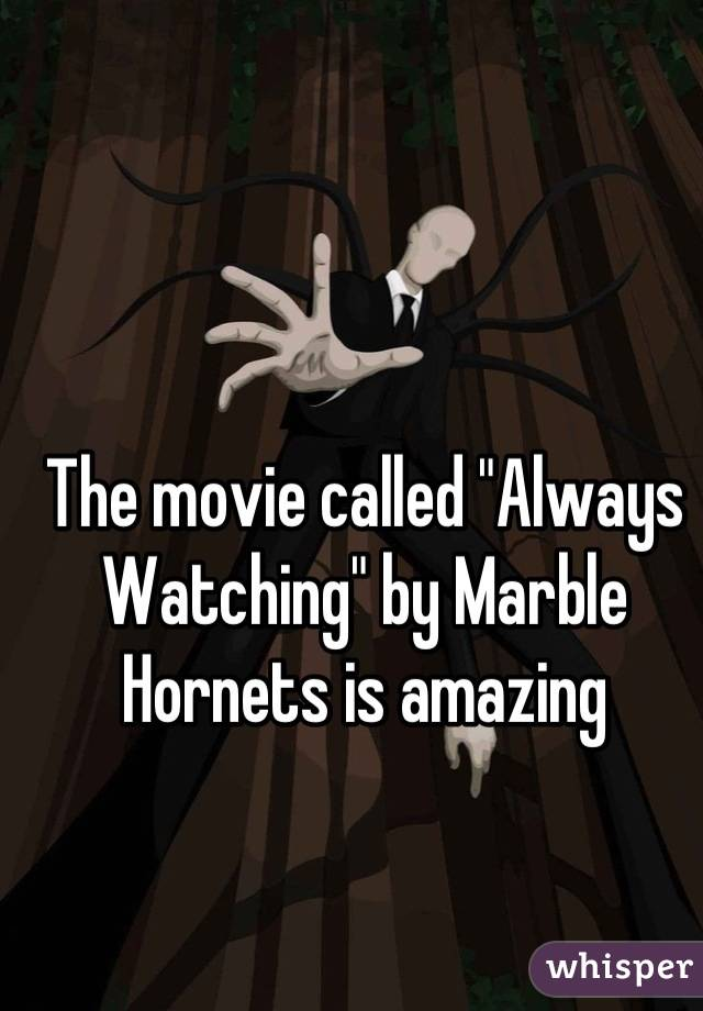"""The movie called """"Always Watching"""" by Marble Hornets is amazing"""