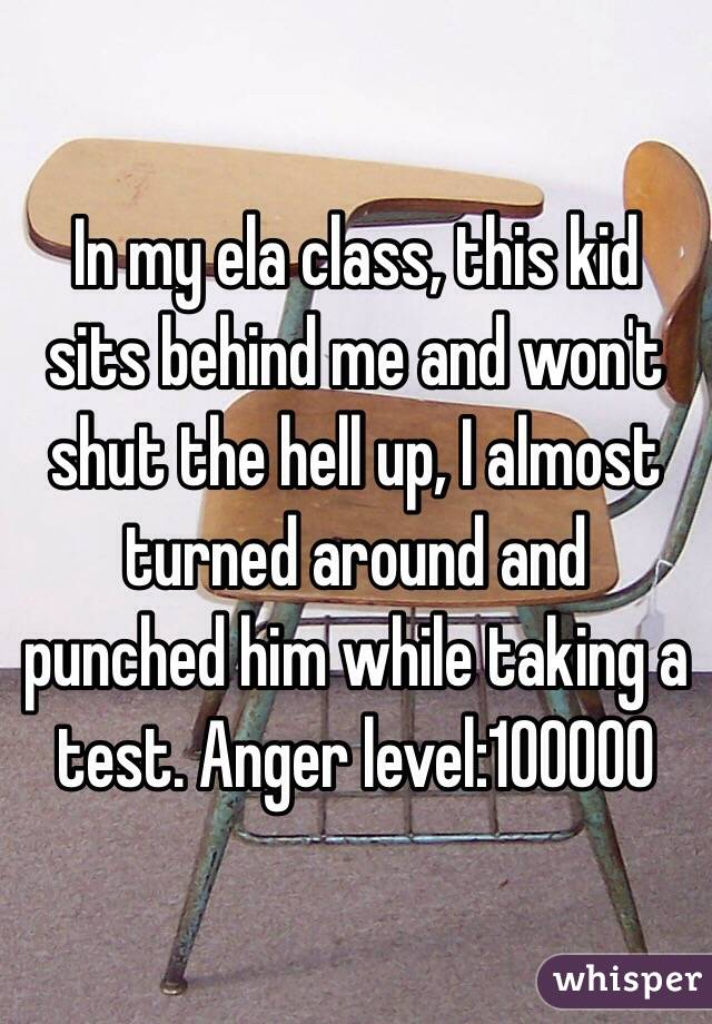 In my ela class, this kid sits behind me and won't shut the hell up, I almost turned around and punched him while taking a test. Anger level:100000