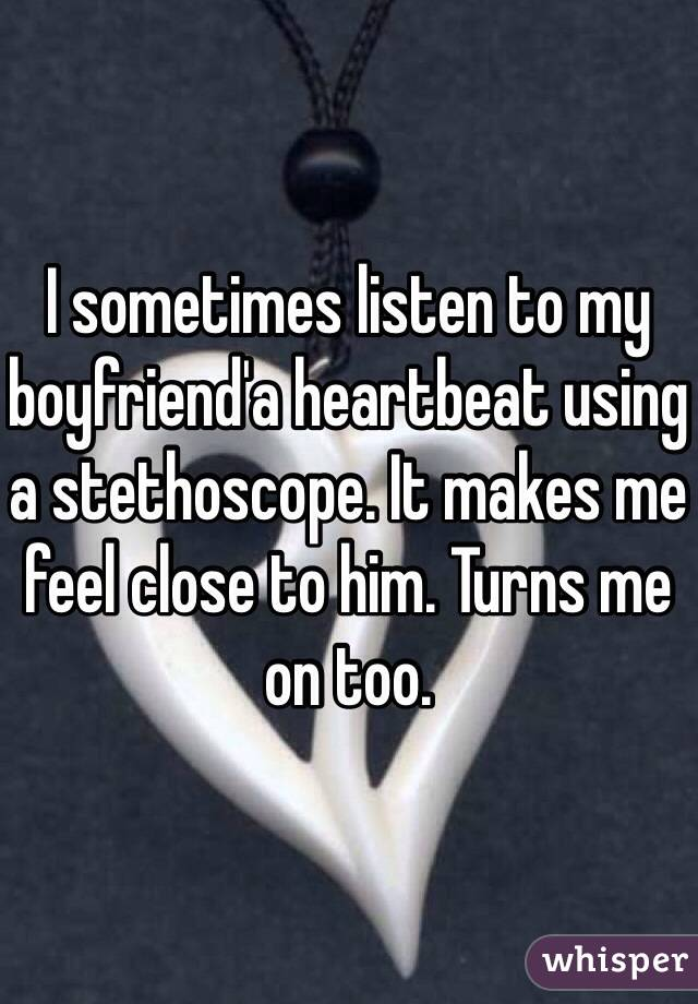 I sometimes listen to my boyfriend'a heartbeat using a stethoscope. It makes me feel close to him. Turns me on too.