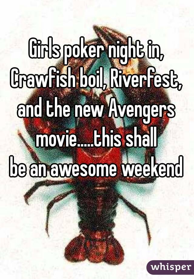 Girls poker night in, Crawfish boil, Riverfest, and the new Avengers movie.....this shall be an awesome weekend
