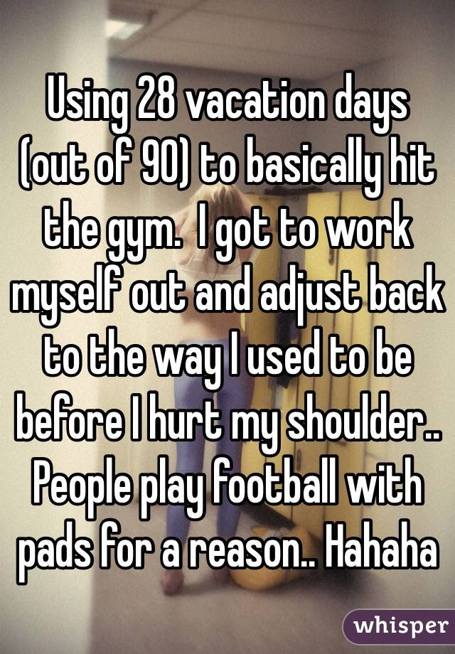 Using 28 vacation days (out of 90) to basically hit the gym.  I got to work myself out and adjust back to the way I used to be before I hurt my shoulder.. People play football with pads for a reason.. Hahaha
