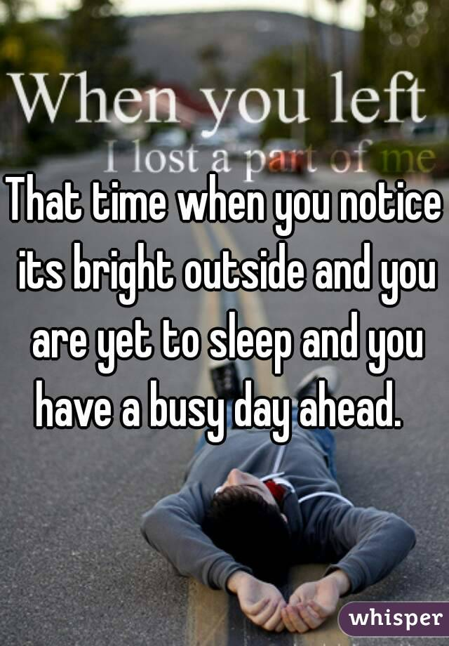 That time when you notice its bright outside and you are yet to sleep and you have a busy day ahead.