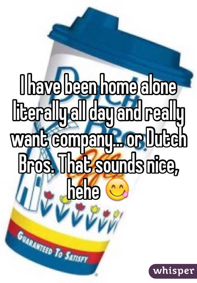 I have been home alone literally all day and really want company... or Dutch Bros. That sounds nice, hehe 😋