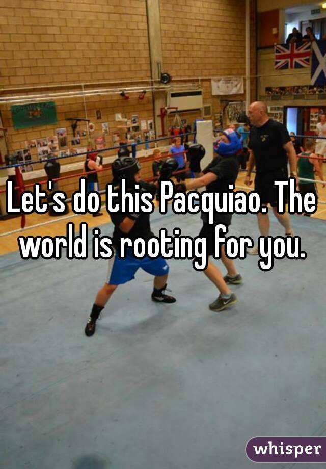 Let's do this Pacquiao. The world is rooting for you.