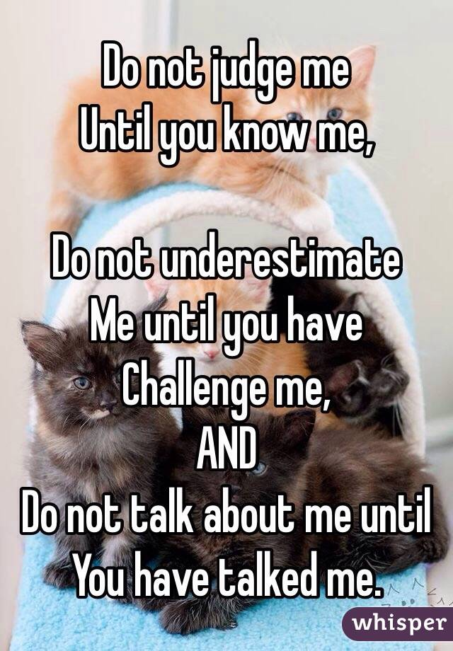 Do not judge me Until you know me,   Do not underestimate  Me until you have  Challenge me, AND Do not talk about me until You have talked me.